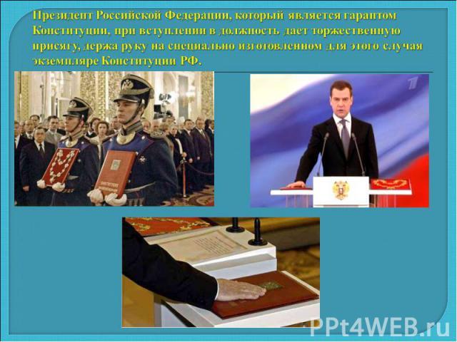 Президент Российской Федерации, который является гарантом Конституции, при вступлении в должность дает торжественную присягу, держа руку на специально изготовленном для этого случая экземпляре Конституции РФ.