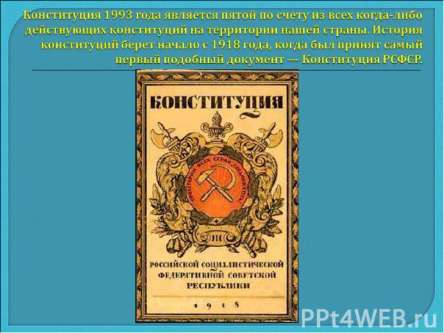 Конституция 1993 года является пятой по счету из всех когда-либо действующих конституций на территории нашей страны. История конституций берет начало с 1918 года, когда был принят самый первый подобный документ — Конституция РСФСР.