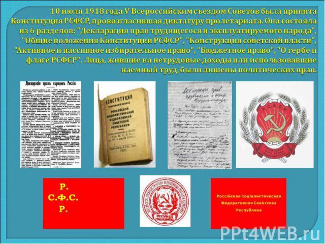 10 июля 1918 года V Всероссийским съездом Советов была принята Конституция РСФСР, провозгласившая диктатуру пролетариата. Она состояла из 6 разделов: