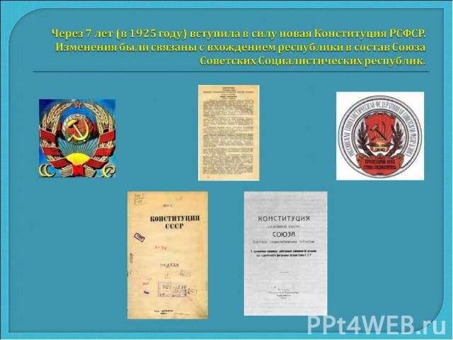 Через 7 лет (в 1925 году) вступила в силу новая Конституция РСФСР. Изменения были связаны с вхождением республики в состав Союза Советских Социалистических республик.