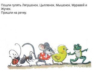 Пошли гулять Лягушонок, Цыпленок, Мышонок, Муравей и Жучек.Пришли на речку.