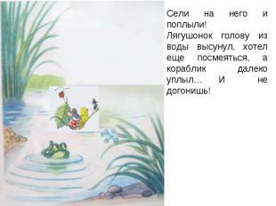 Сели на него и поплыли!Лягушонок голову из воды высунул, хотел еще посмеяться, а