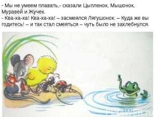 Мы не умеем плавать,- сказали Цыпленок, Мышонок, Муравей и Жучек.- Ква-ха-ха! Кв