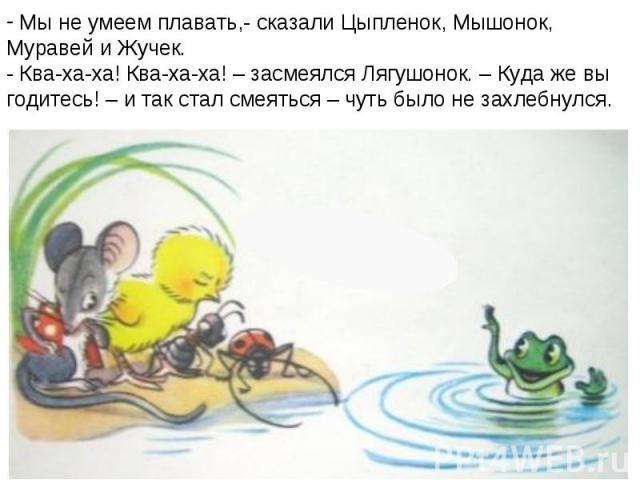 Мы не умеем плавать,- сказали Цыпленок, Мышонок, Муравей и Жучек.- Ква-ха-ха! Ква-ха-ха! – засмеялся Лягушонок. – Куда же вы годитесь! – и так стал смеяться – чуть было не захлебнулся.