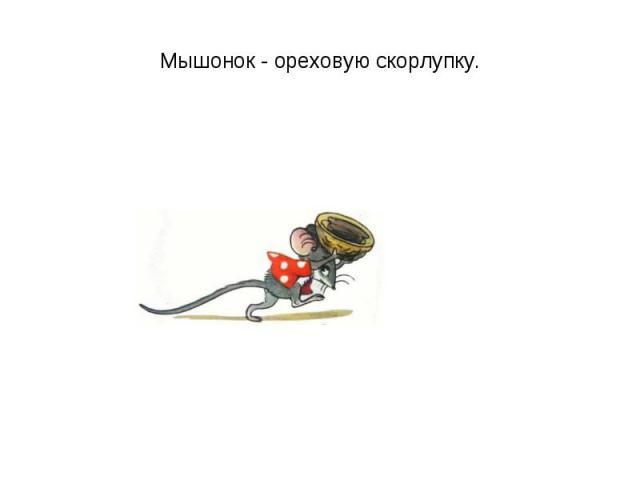 Мышонок - ореховую скорлупку.
