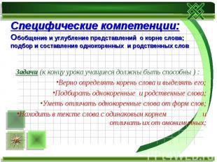Специфические компетенции: Обобщение и углубление представлений о корне слова;по