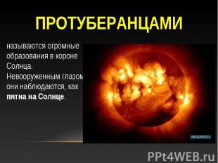 Протуберанцами называются огромные образования в короне Солнца. Невооруженным гл