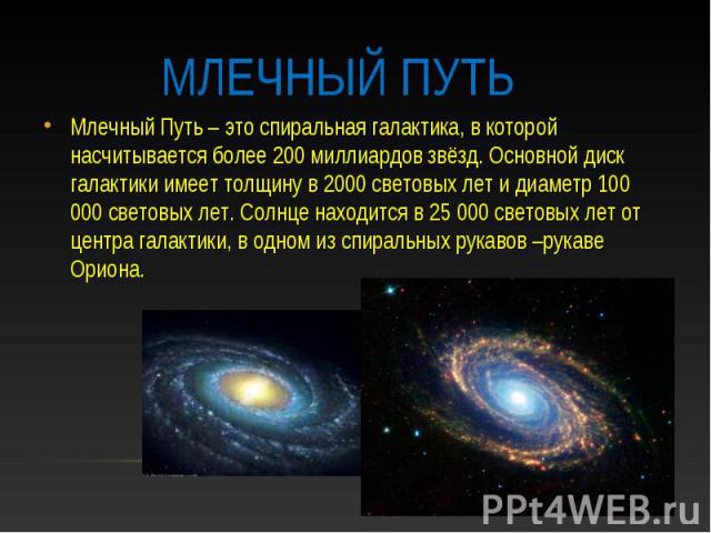 Млечный путь Млечный Путь – это спиральная галактика, в которой насчитывается более 200 миллиардов звёзд. Основной диск галактики имеет толщину в 2000 световых лет и диаметр 100 000 световых лет. Солнце находится в 25 000 световых лет от центра гала…