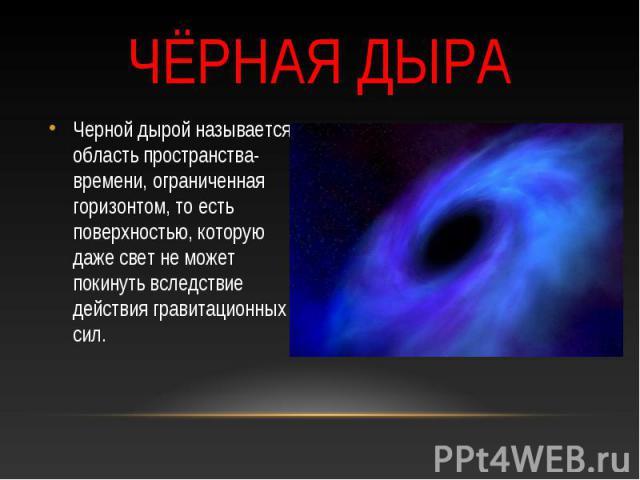 Чёрная дыра Черной дырой называется область пространства-времени, ограниченная горизонтом, то есть поверхностью, которую даже свет не может покинуть вследствие действия гравитационных сил.