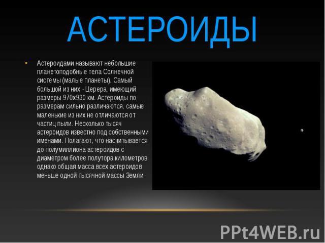 астероиды Астероидами называют небольшие планетоподобные тела Солнечной системы (малые планеты). Самый большой из них - Церера, имеющий размеры 970х930 км. Астероиды по размерам сильно различаются, самые маленькие из них не отличаются от частиц пыли…
