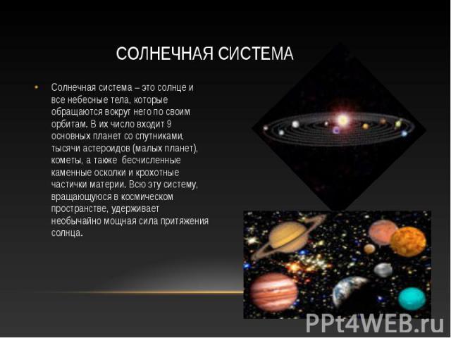 Солнечная система Солнечная система – это солнце и все небесные тела, которые обращаются вокруг него по своим орбитам. В их число входит 9 основных планет со спутниками, тысячи астероидов (малых планет), кометы, а также бесчисленные каменные осколки…