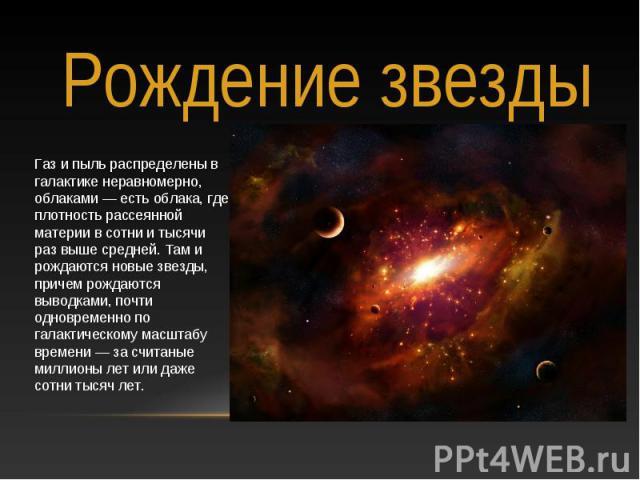 Рождение звезды Газ и пыль распределены в галактике неравномерно, облаками — есть облака, где плотность рассеянной материи в сотни и тысячи раз выше средней. Там и рождаются новые звезды, причем рождаются выводками, почти одновременно по галактическ…