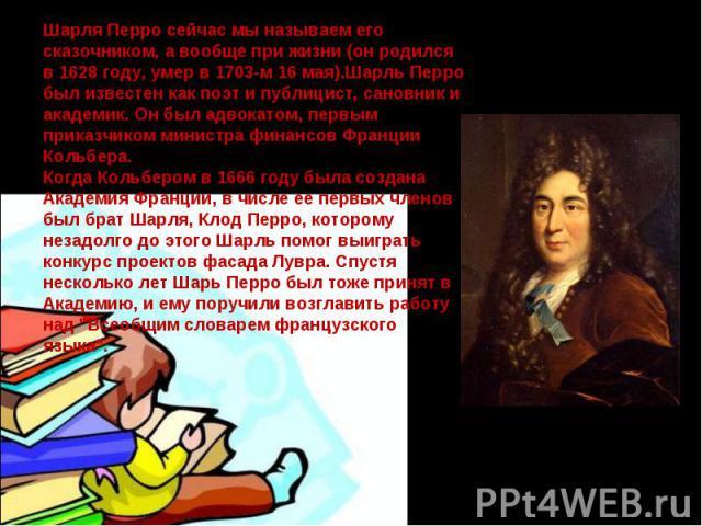 Шарля Перро сейчас мы называем его сказочником, а вообще при жизни (он родился в 1628 году, умер в 1703-м 16 мая).Шарль Перро был известен как поэт и публицист, сановник и академик. Он был адвокатом, первым приказчиком министра финансов Франции Коль…