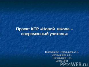 Проект КПР «Новой школе – современный учитель» Выполнили: Стрельцова А.В.Автоман
