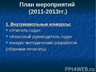 План мероприятий (2011-2013гг.) 1. Внутришкольные конкурсы:«Учитель года»«Классн