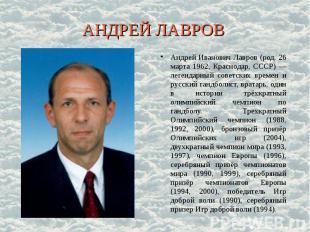 АНДРЕЙ ЛАВРОВ Андрей Иванович Лавров (род. 26 марта 1962, Краснодар, СССР) — лег