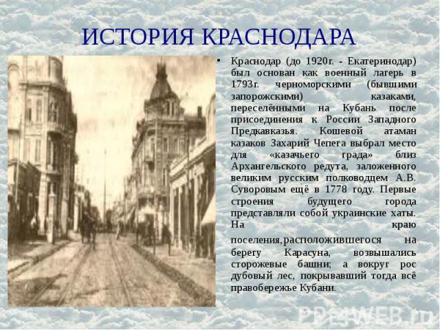 ИСТОРИЯ КРАСНОДАРА Краснодар (до 1920г. - Екатеринодар) был основан как военный лагерь в 1793г. черноморскими (бывшими запорожскими) казаками, переселёнными на Кубань после присоединения к России Западного Предкавказья. Кошевой атаман казаков Захари…