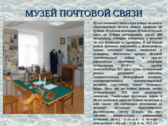 МУЗЕЙ ПОЧТОВОЙ СВЯЗИ Музей почтовой связи в Краснодаре является единственным музеем такого профиля на Кубани. Фондовая коллекция Музея почтовой связи на Кубани насчитывает свыше 400 экспонатов, которые собиралась в течение 10 лет буквально по крупиц…