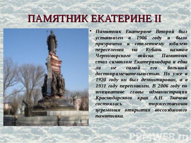 ПАМЯТНИК ЕКАТЕРИНЕ II Памятник Екатерине Второй был установлен в 1906 году и было приурочено к столетнему юбилею переселения на Кубань казаков Черноморского войска. Памятник стал символом Екатеринодара и едва ли не самой его большой достопримечатель…