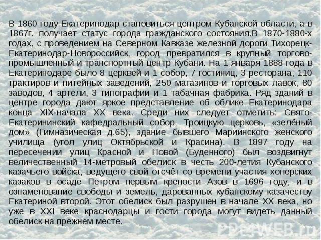 В 1860 году Екатеринодар становиться центром Кубанской области, а в 1867г. получает статус города гражданского состояния.В 1870-1880-х годах, с проведением на Северном Кавказе железной дороги Тихорецк-Екатеринодар-Новороссийск, город превратился в к…