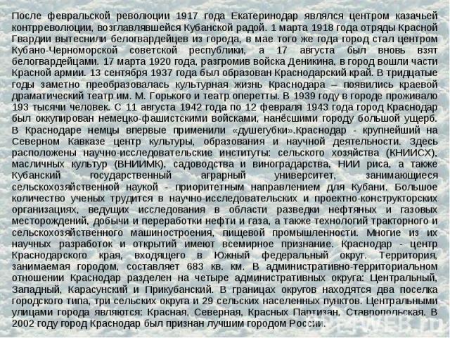 После февральской революции 1917 года Екатеринодар являлся центром казачьей контрреволюции, возглавлявшейся Кубанской радой. 1 марта 1918 года отряды Красной Гвардии вытеснили белогвардейцев из города, в мае того же года город стал центром Кубано-Че…