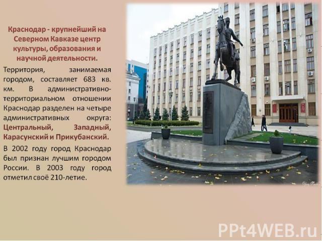 Краснодар - крупнейший на Северном Кавказе центр культуры, образования и научной деятельности. Территория, занимаемая городом, составляет 683 кв. км. В административно-территориальном отношении Краснодар разделен на четыре административных округа: Ц…