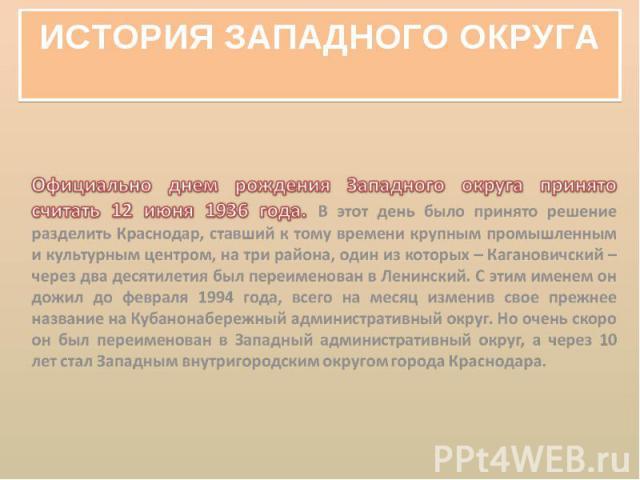 История Западного округа Официально днем рождения Западного округа принято считать 12 июня 1936 года. В этот день было принято решение разделить Краснодар, ставший к тому времени крупным промышленным и культурным центром, на три района, один из кото…