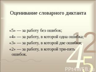 Оценивание словарного диктанта «5» — за работу без ошибок; «4» — за работу, в ко