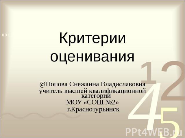 Критерии оценивания @Попова Снежанна Владиславовнаучитель высшей квалификационной категорииМОУ «СОШ №2» г.Краснотурьинск