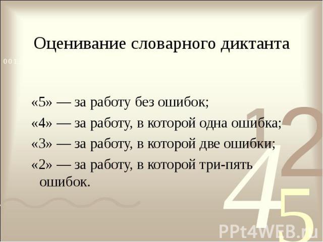 Оценивание словарного диктанта «5» — за работу без ошибок; «4» — за работу, в которой одна ошибка; «3» — за работу, в которой две ошибки; «2» — за работу, в которой три-пять ошибок.