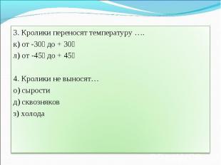 3. Кролики переносят температуру ….к) от -30⁰ до + 30⁰л) от -45⁰ до + 45⁰4. Крол