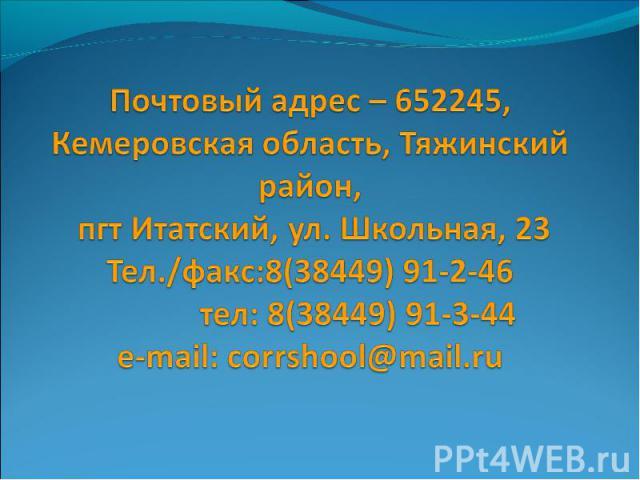 Почтовый адрес – 652245, Кемеровская область, Тяжинский район, пгт Итатский, ул. Школьная, 23Тел./факс:8(38449) 91-2-46 тел: 8(38449) 91-3-44e-mail: corrshool@mail.ru