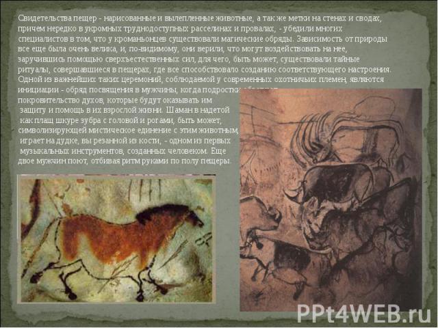 Свидетельства пещер - нарисованные и вылепленные животные, а так же метки на стенах и сводах, причем нередко в укромных труднодоступных расселинах и провалах, - убедили многих специалистов в том, что у кроманьонцев существовали магические обряды. За…