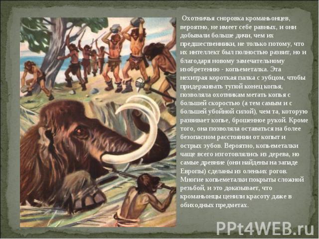 Охотничья сноровка кроманьонцев, вероятно, не имеет себе равных, и они добывали больше дичи, чем их предшественники, не только потому, что их интеллект был полностью развит, но и благодаря новому замечательному изобретению - копьеметалка. Эта нехитр…