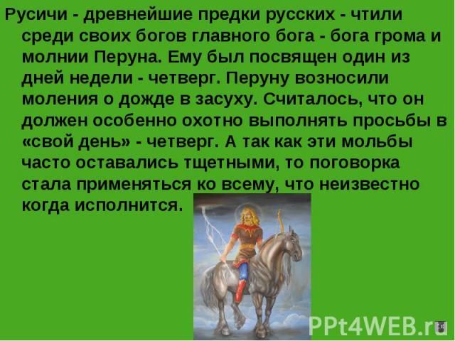 Русичи - древнейшие предки русских - чтили среди своих богов главного бога - бога грома и молнии Перуна. Ему был посвящен один из дней недели - четверг. Перуну возносили моления о дожде в засуху. Считалось, что он должен особенно охотно выполнять пр…