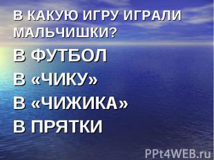 В КАКУЮ ИГРУ ИГРАЛИ МАЛЬЧИШКИ? В ФУТБОЛВ «ЧИКУ»В «ЧИЖИКА»В ПРЯТКИ