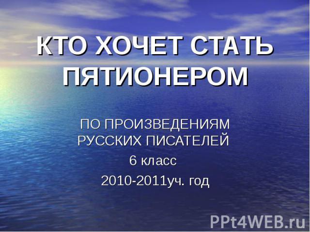 КТО ХОЧЕТ СТАТЬ ПЯТИОНЕРОМ ПО ПРОИЗВЕДЕНИЯМ РУССКИХ ПИСАТЕЛЕЙ 6 класс 2010-2011уч. год