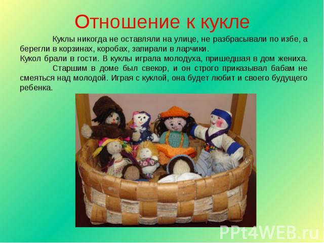 Отношение к кукле Куклы никогда не оставляли на улице, не разбрасывали по избе, а берегли в корзинах, коробах, запирали в ларчики.Кукол брали в гости. В куклы играла молодуха, пришедшая в дом жениха. Старшим в доме был свекор, и он строго приказывал…