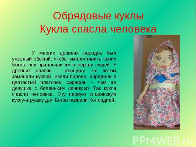 Обрядовые куклыКукла спасла человека У многих древних народов был ужасный обычай: чтобы умилостивить своих Богов, они приносили им в жертву людей. У древних славян – женщину. Но потом заменили куклой. Взяли полено, обрядили в цветастый платочек, сар…