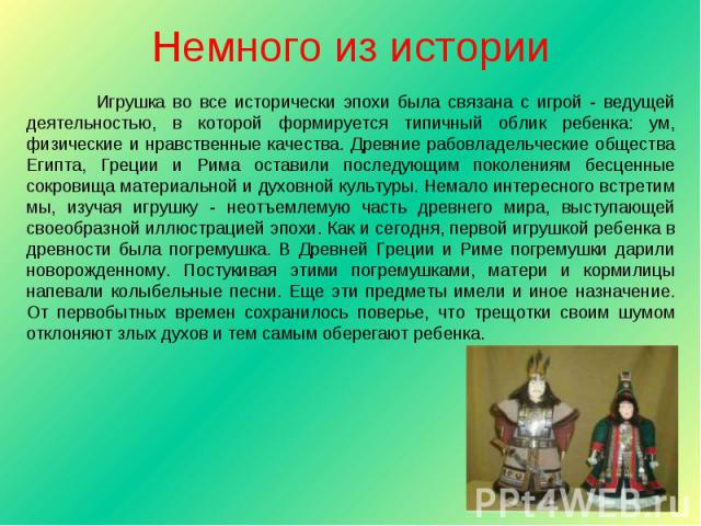 Немного из истории Игрушка во все исторически эпохи была связана с игрой - ведущей деятельностью, в которой формируется типичный облик ребенка: ум, физические и нравственные качества. Древние рабовладельческие общества Египта, Греции и Рима оставили…