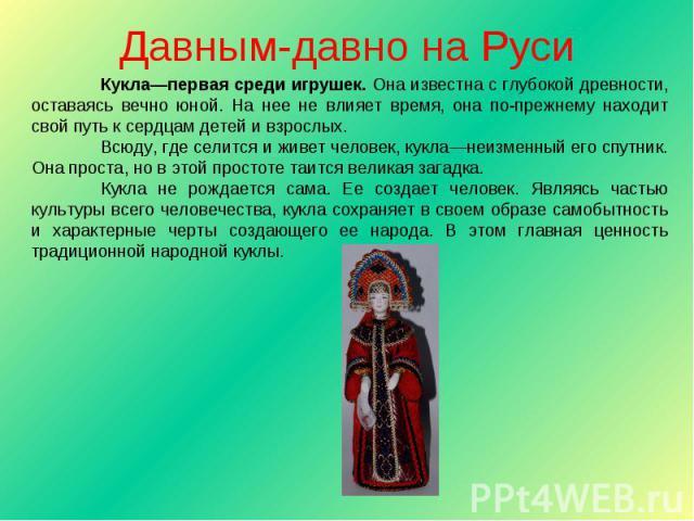 Давным-давно на Руси Кукла—первая среди игрушек. Она известна с глубокой древности, оставаясь вечно юной. На нее не влияет время, она по-прежнему находит свой путь к сердцам детей и взрослых.Всюду, где селится и живет человек, кукла—неизменный его с…