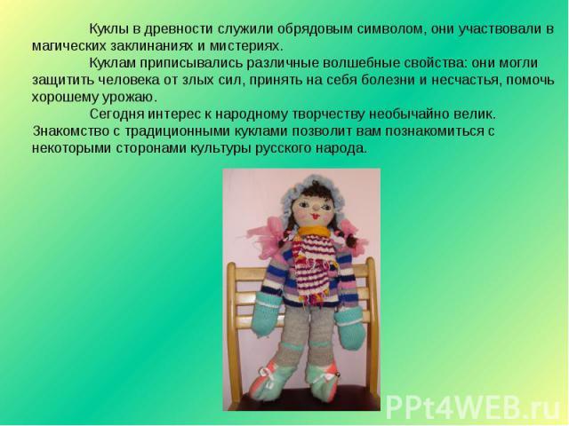 Куклы в древности служили обрядовым символом, они участвовали в магических заклинаниях и мистериях.Куклам приписывались различные волшебные свойства: они могли защитить человека от злых сил, принять на себя болезни и несчастья, помочь хорошему урожа…
