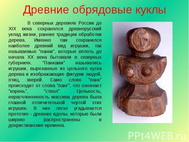 Древние обрядовые куклы В северных деревнях России до XIX века сохранялся древнерусский уклад жизни, ранние традиции обработки дерева. Именно там сохранился наиболее древний вид игрушки, так называемые