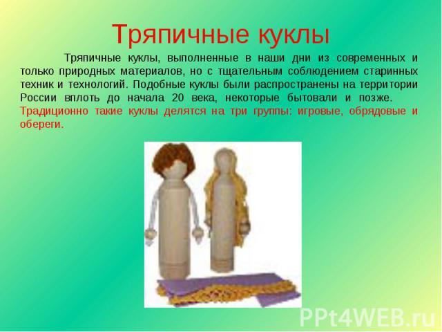 Тряпичные куклы Тряпичные куклы, выполненные в наши дни из современных и только природных материалов, но с тщательным соблюдением старинных техник и технологий. Подобные куклы были распространены на территории России вплоть до начала 20 века, некото…