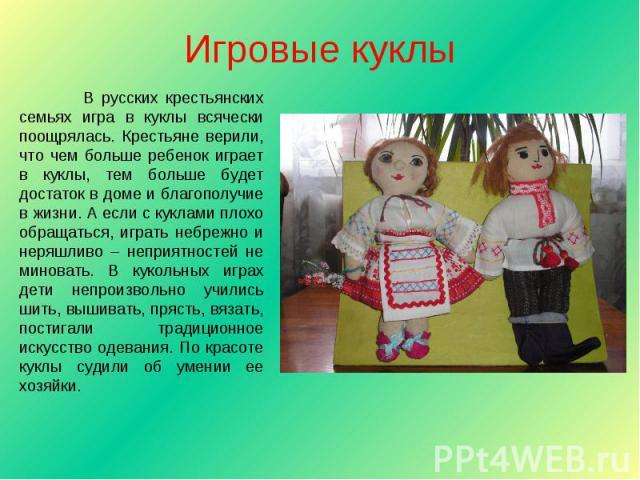 Игровые куклы В русских крестьянских семьях игра в куклы всячески поощрялась. Крестьяне верили, что чем больше ребенок играет в куклы, тем больше будет достаток в доме и благополучие в жизни. А если с куклами плохо обращаться, играть небрежно и неря…