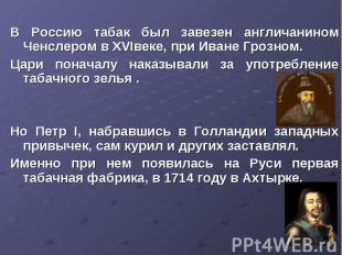 В Россию табак был завезен англичанином Ченслером в XVIвеке, при Иване Грозном.