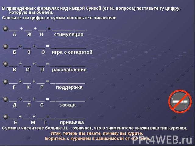 В приведённых формулах над каждой буквой (от № вопроса) поставьте ту цифру, которую вы обвели.Сложите эти цифры и суммы поставьте в числителе___ + ___ + ___ = _____________ А Ж Н стимуляция___ + ___ + ___ = _____________ Б З О игра с сигаретой___ + …
