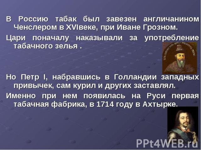 В Россию табак был завезен англичанином Ченслером в XVIвеке, при Иване Грозном. Цари поначалу наказывали за употребление табачного зелья .Но Петр I, набравшись в Голландии западных привычек, сам курил и других заставлял.Именно при нем появилась на Р…
