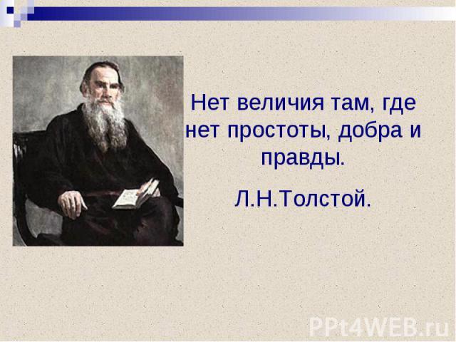 Нет величия там, где нет простоты, добра и правды.Л.Н.Толстой.