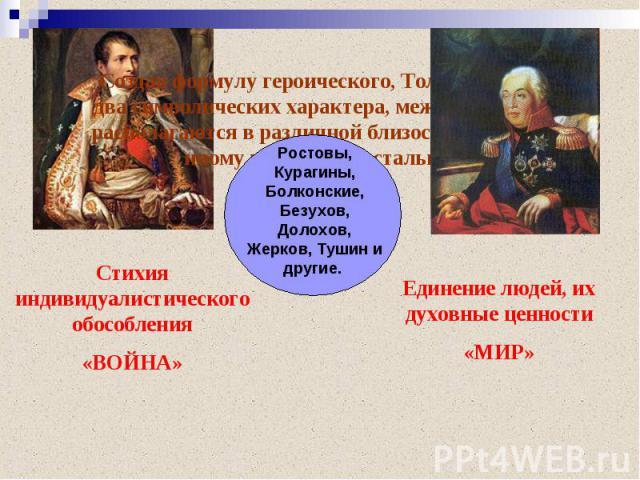 Создав формулу героического, Толстой создает два символических характера, между которыми располагаются в различной близости к тому или иному полюсу все остальные.Ростовы, Курагины, Болконские, Безухов, Долохов, Жерков, Тушин и другие. Стихия индивид…